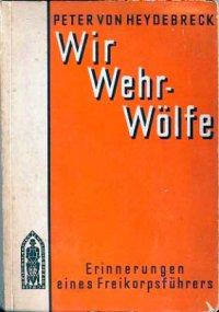 """Военные мемуары Петера фон Гейдебрека (Peter von Heydebreck. Wir Wehr-Woelfe.) """"Мы - вер-вольфы. Воспоминания предводителя добровольческого корпуса"""", Лейпциг, 1931 г."""